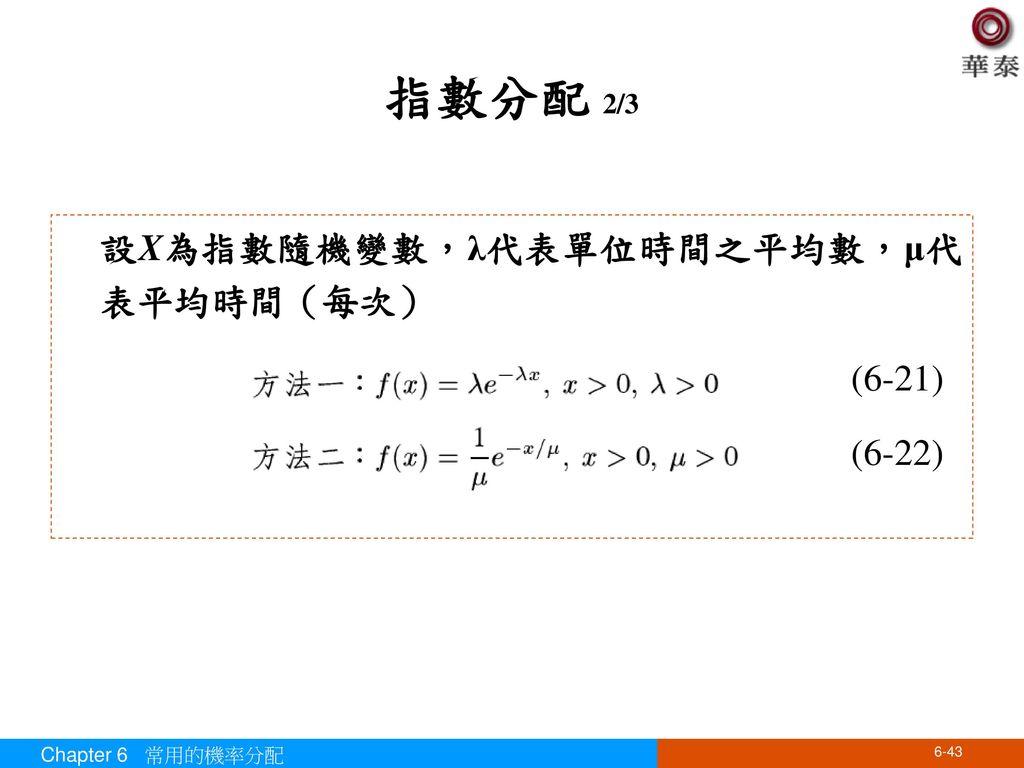 指數分配 2/3 設X為指數隨機變數,λ代表單位時間之平均數,μ代表平均時間(每次) (6-21) (6-22)