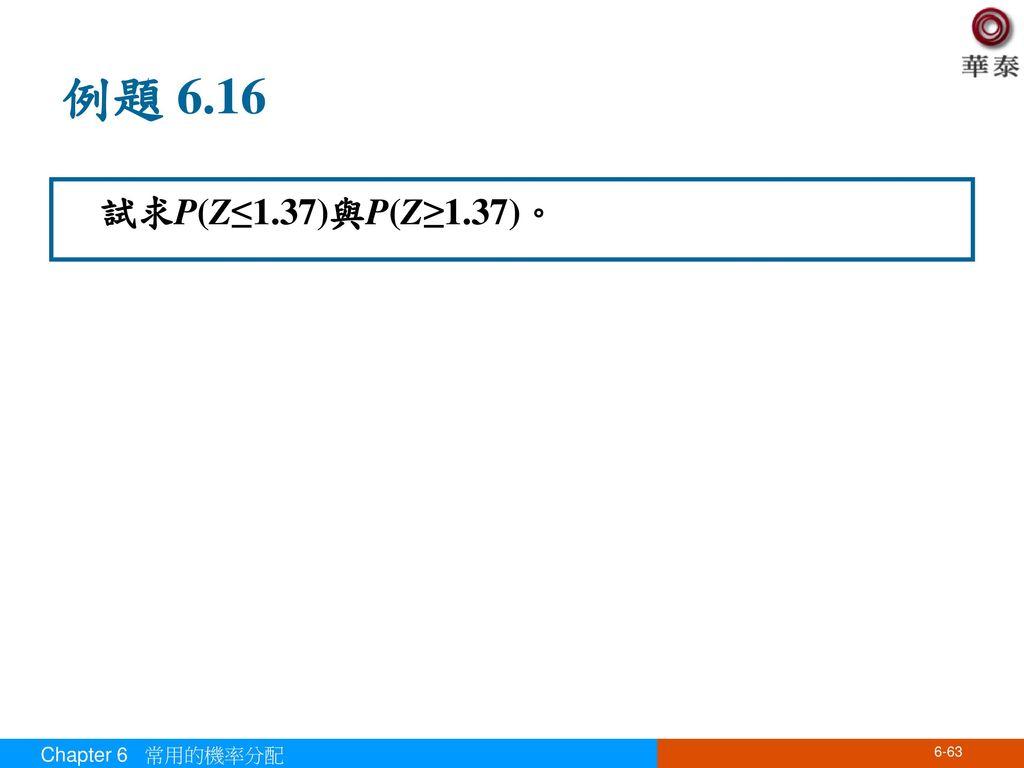 例題 6.16 試求P(Z≤1.37)與P(Z≥1.37)。 Chapter 6 常用的機率分配