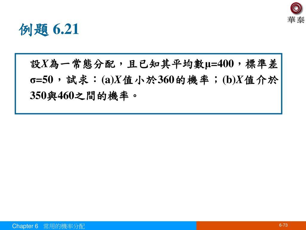 例題 6.21 設X為一常態分配,且已知其平均數μ=400,標準差σ=50,試求:(a)X值小於360的機率;(b)X值介於350與460之間的機率。 Chapter 6 常用的機率分配
