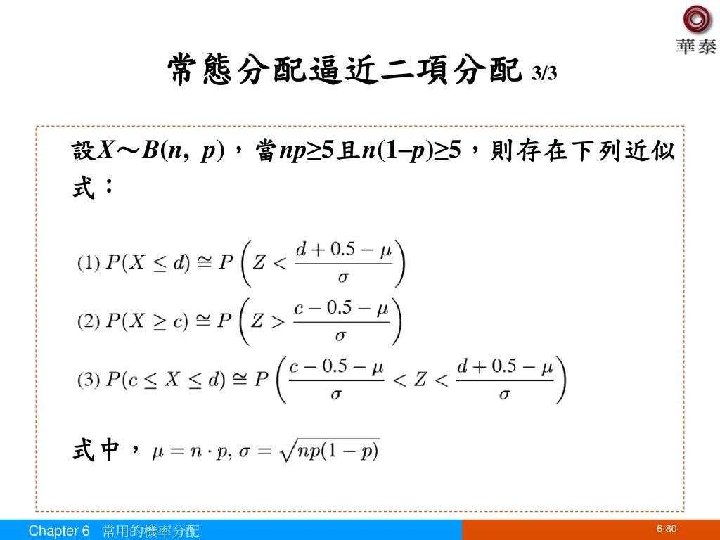 常態分配逼近二項分配 3/3 設X~B(n, p),當np≥5且n(1p)≥5,則存在下列近似式: 式中,