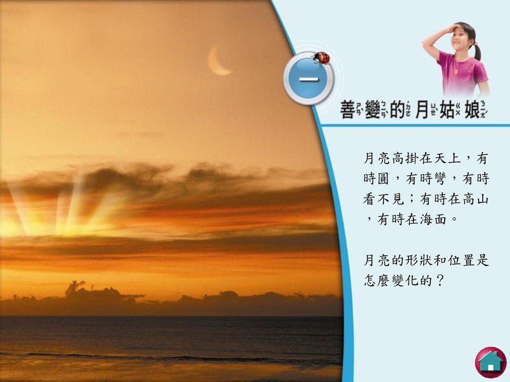 月亮高掛在天上,有時圓,有時彎,有時看不見;有時在高山,有時在海面。