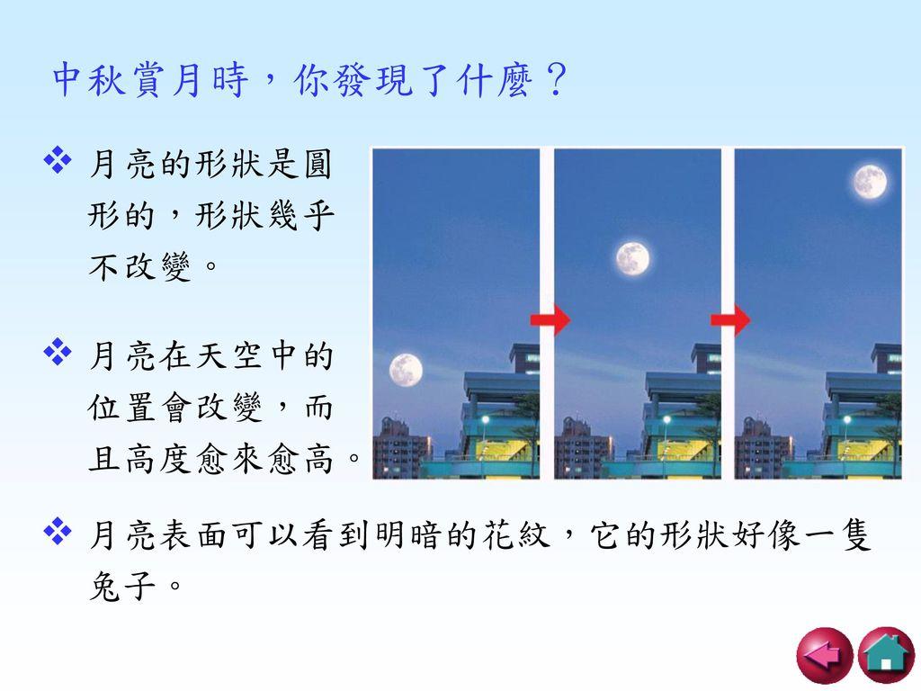 中秋賞月時,你發現了什麼? 月亮的形狀是圓形的,形狀幾乎不改變。 月亮在天空中的位置會改變,而且高度愈來愈高。