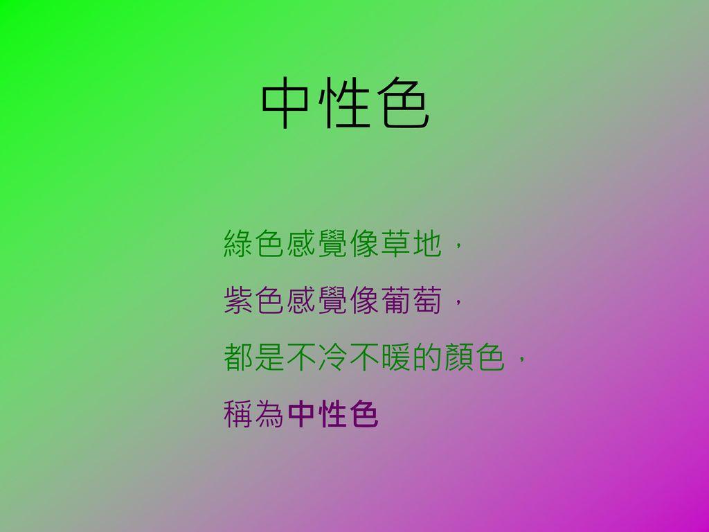 中性色 綠色感覺像草地, 紫色感覺像葡萄, 都是不冷不暖的顏色, 稱為中性色
