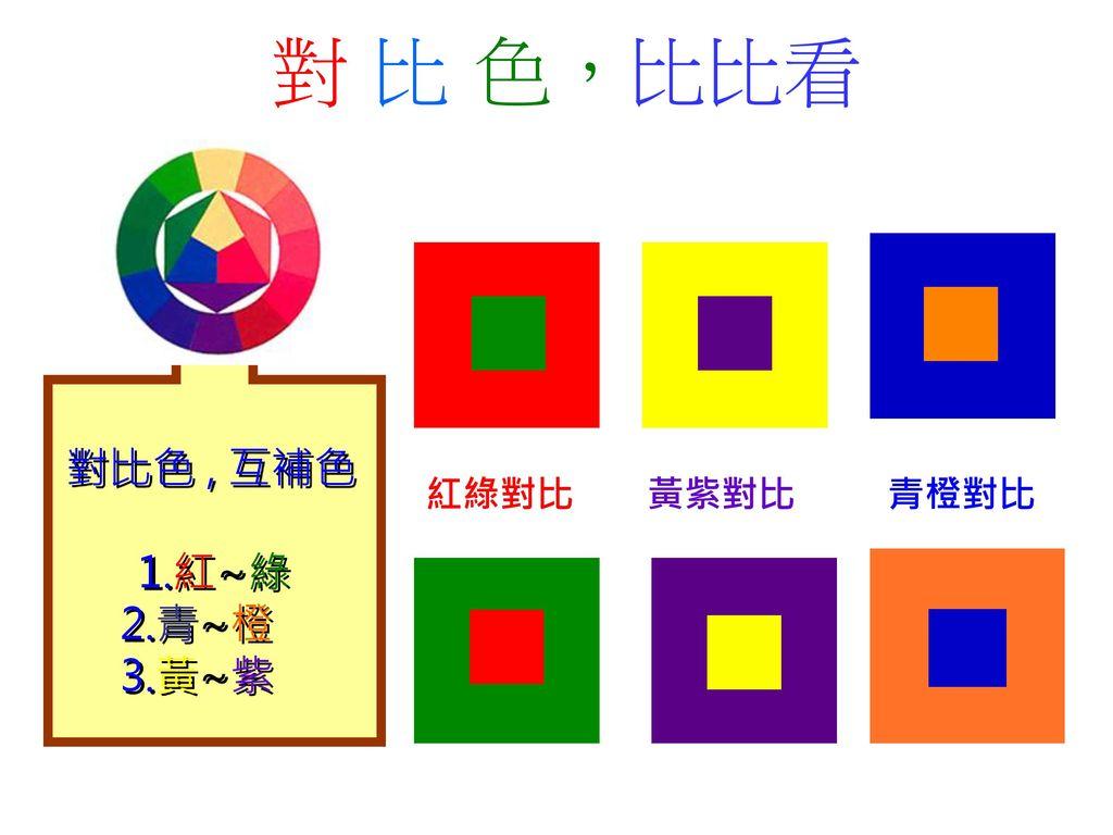對 比 色,比比看 對比色 , 互補色 1.紅~綠 2.青~橙 3.黃~紫 黃紫對比 紅綠對比 青橙對比