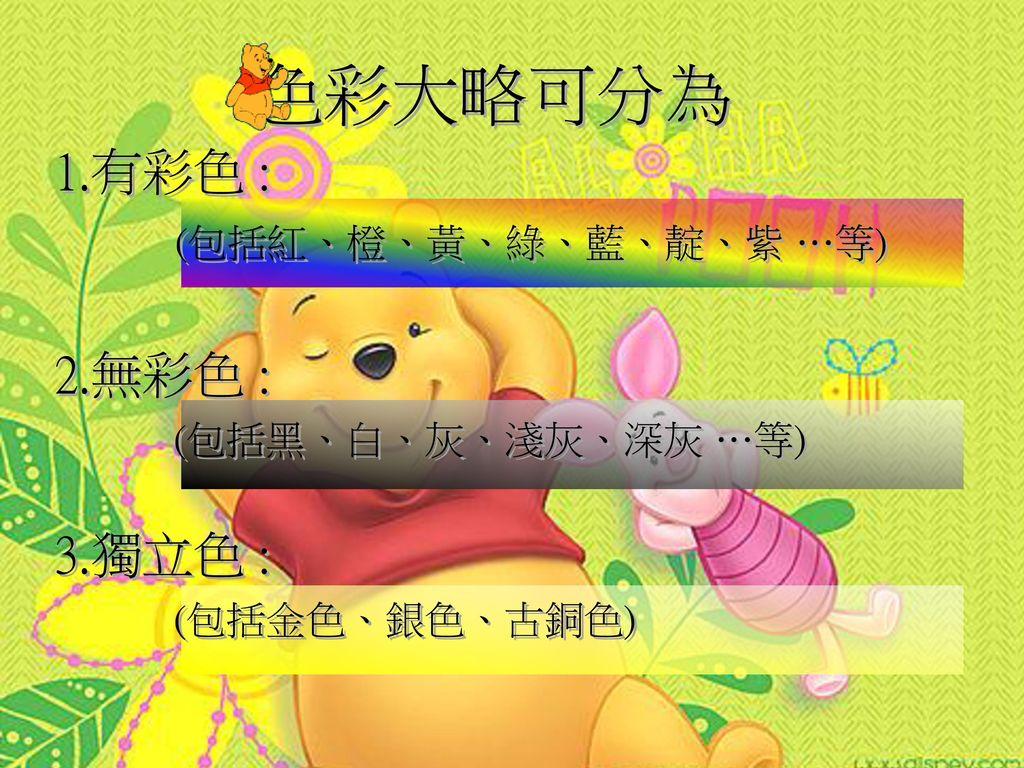 色彩大略可分為 1.有彩色 : 2.無彩色 : 3.獨立色 : (包括紅、橙、黃、綠、藍、靛、紫 …等)