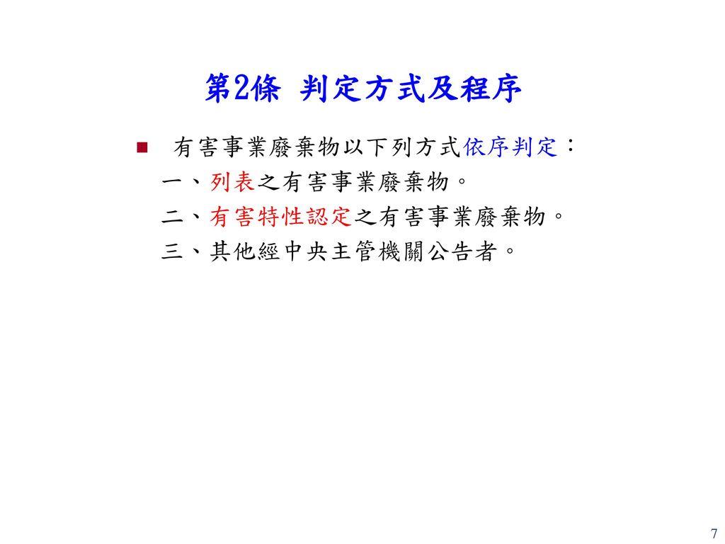 第2條 判定方式及程序 有害事業廢棄物以下列方式依序判定: 一、列表之有害事業廢棄物。 二、有害特性認定之有害事業廢棄物。