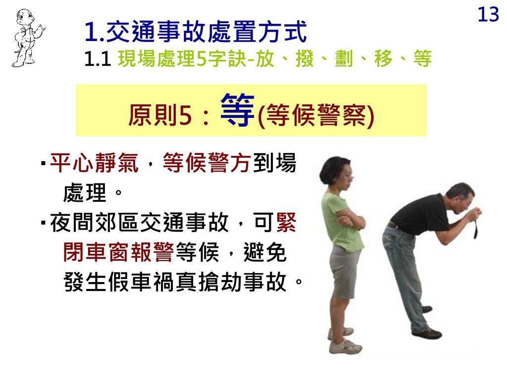 1.交通事故處置方式 原則5:等(等候警察) ‧平心靜氣,等候警方到場處理。
