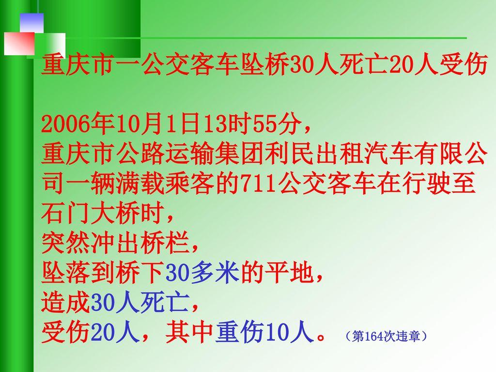 重庆市一公交客车坠桥30人死亡20人受伤 2006年10月1日13时55分, 重庆市公路运输集团利民出租汽车有限公司一辆满载乘客的711公交客车在行驶至石门大桥时, 突然冲出桥栏, 坠落到桥下30多米的平地,