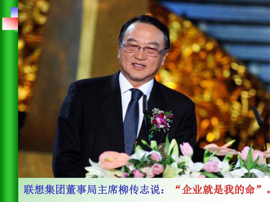 联想集团董事局主席柳传志说: 企业就是我的命 。