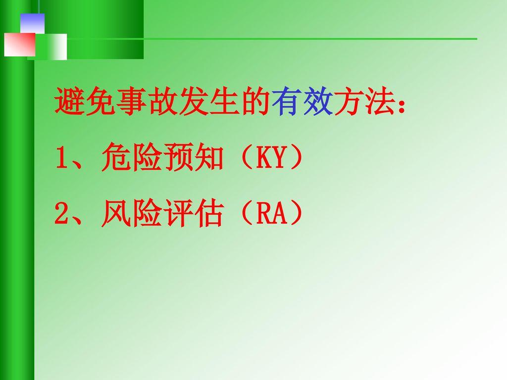 避免事故发生的有效方法: 1、危险预知(KY) 2、风险评估(RA)