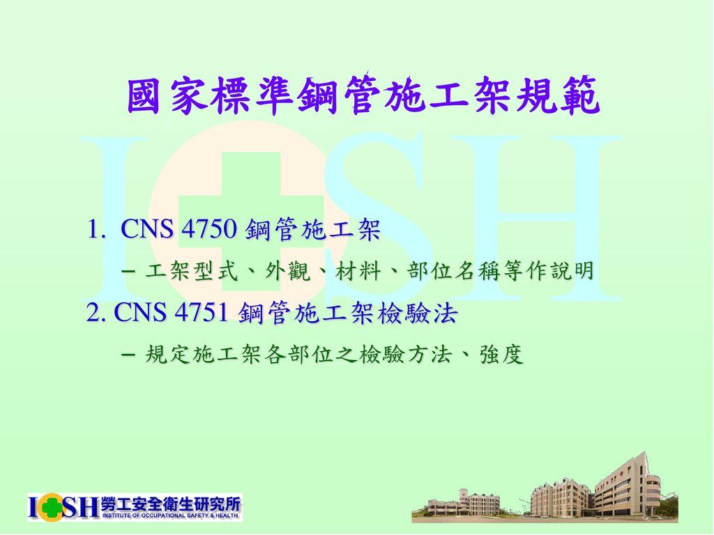 國家標準鋼管施工架規範 1. CNS 4750 鋼管施工架 2. CNS 4751 鋼管施工架檢驗法 工架型式、外觀、材料、部位名稱等作說明