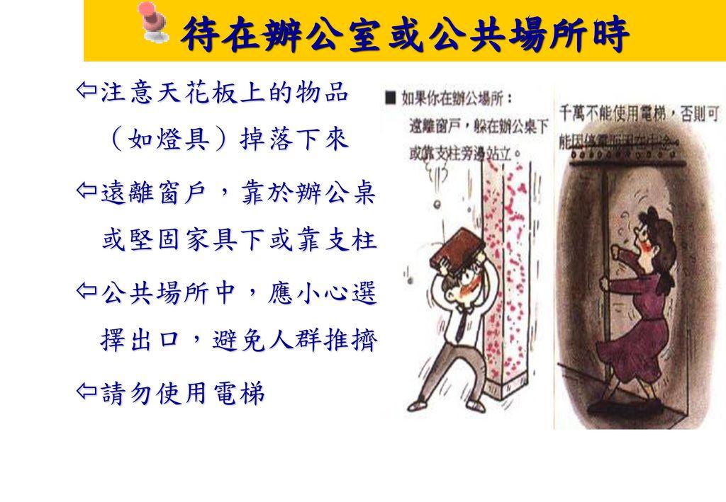 待在辦公室或公共場所時 注意天花板上的物品(如燈具)掉落下來 遠離窗戶,靠於辦公桌或堅固家具下或靠支柱