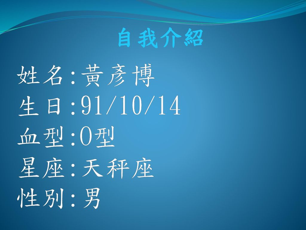 姓名:黃彥博 生日:91/10/14 血型:O型 星座:天秤座 性別:男