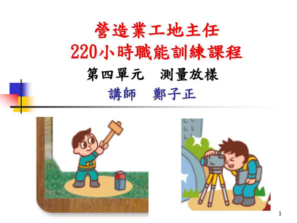 營造業工地主任 220小時職能訓練課程 第四單元 測量放樣 講師 鄭子正 2017/3/17