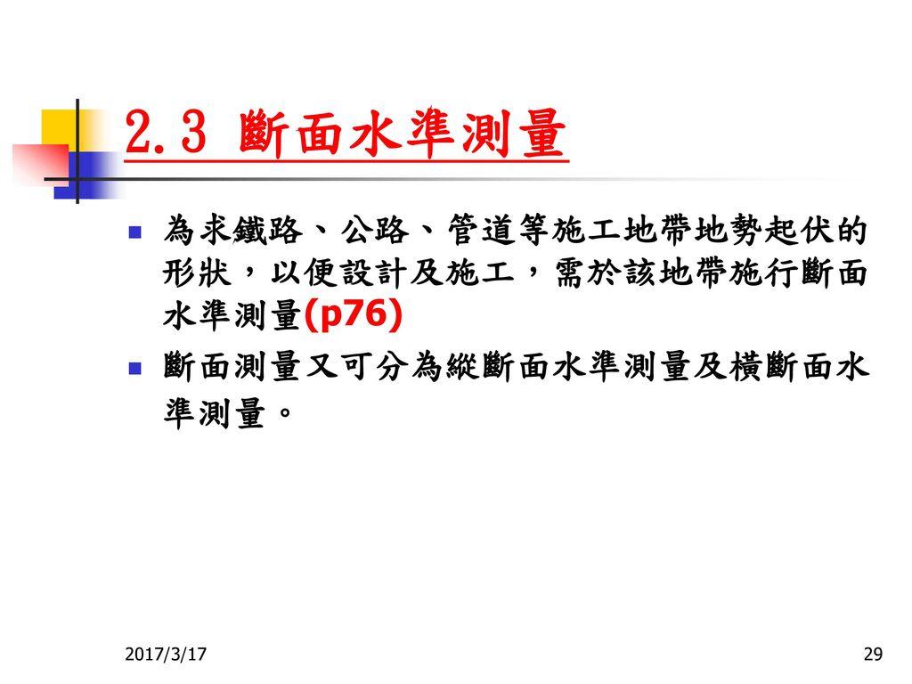 2.3 斷面水準測量 為求鐵路、公路、管道等施工地帶地勢起伏的形狀,以便設計及施工,需於該地帶施行斷面水準測量(p76)