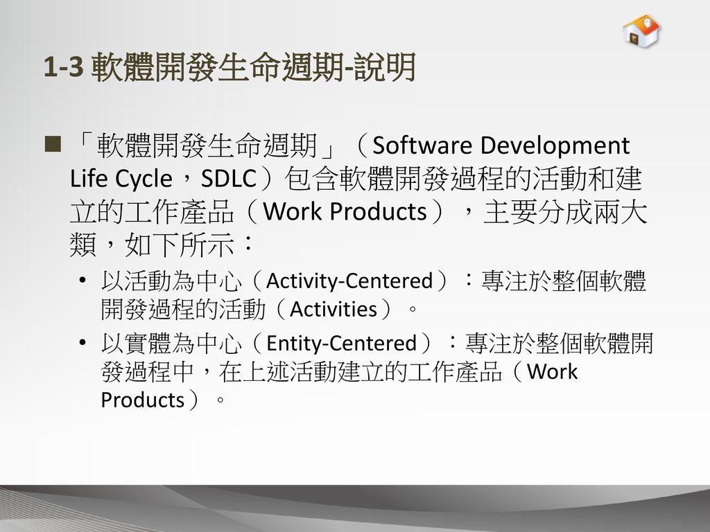 1-3 軟體開發生命週期-說明 「軟體開發生命週期」(Software Development Life Cycle,SDLC)包含軟體開發過程的活動和建立的工作產品(Work Products),主要分成兩大類,如下所示: