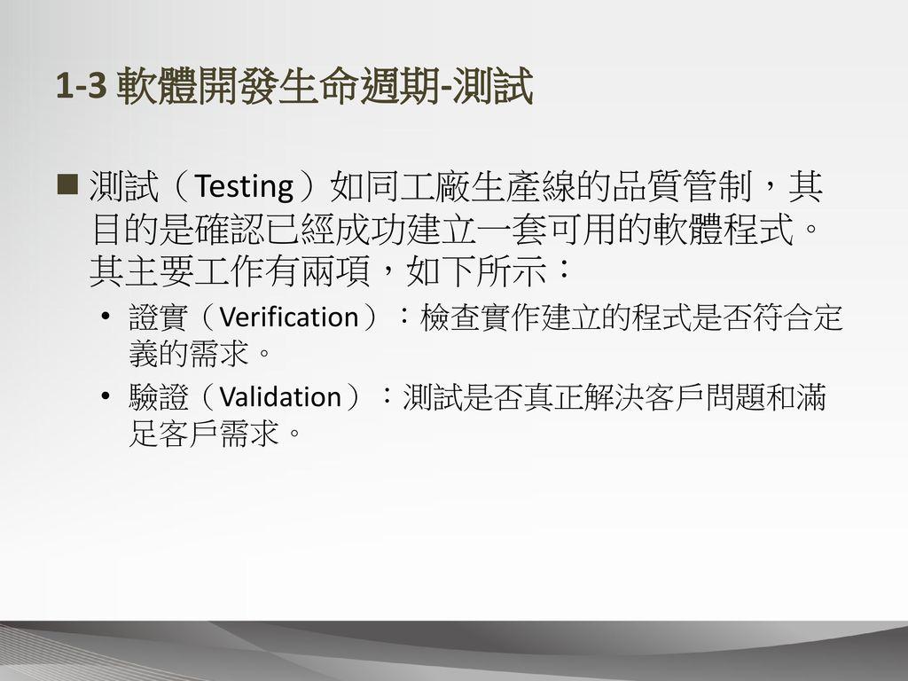 1-3 軟體開發生命週期-測試 測試(Testing)如同工廠生產線的品質管制,其目的是確認已經成功建立一套可用的軟體程式。其主要工作有兩項,如下所示: 證實(Verification):檢查實作建立的程式是否符合定義的需求。