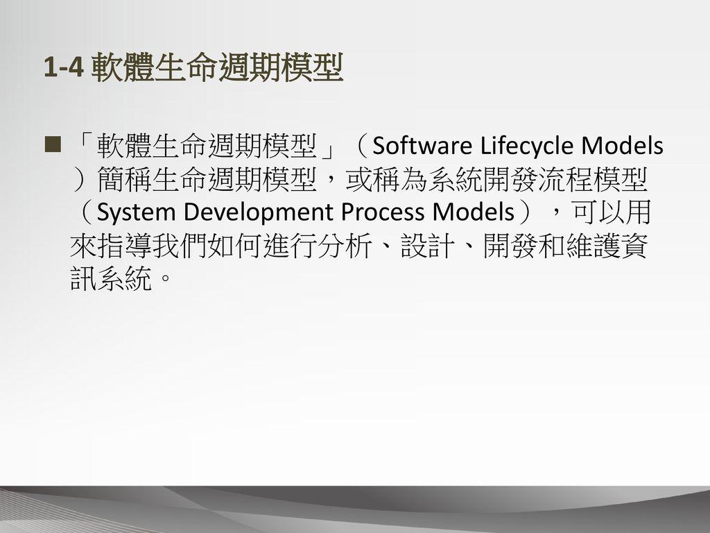 1-4 軟體生命週期模型 「軟體生命週期模型」(Software Lifecycle Models)簡稱生命週期模型,或稱為系統開發流程模型(System Development Process Models),可以用來指導我們如何進行分析、設計、開發和維護資訊系統。