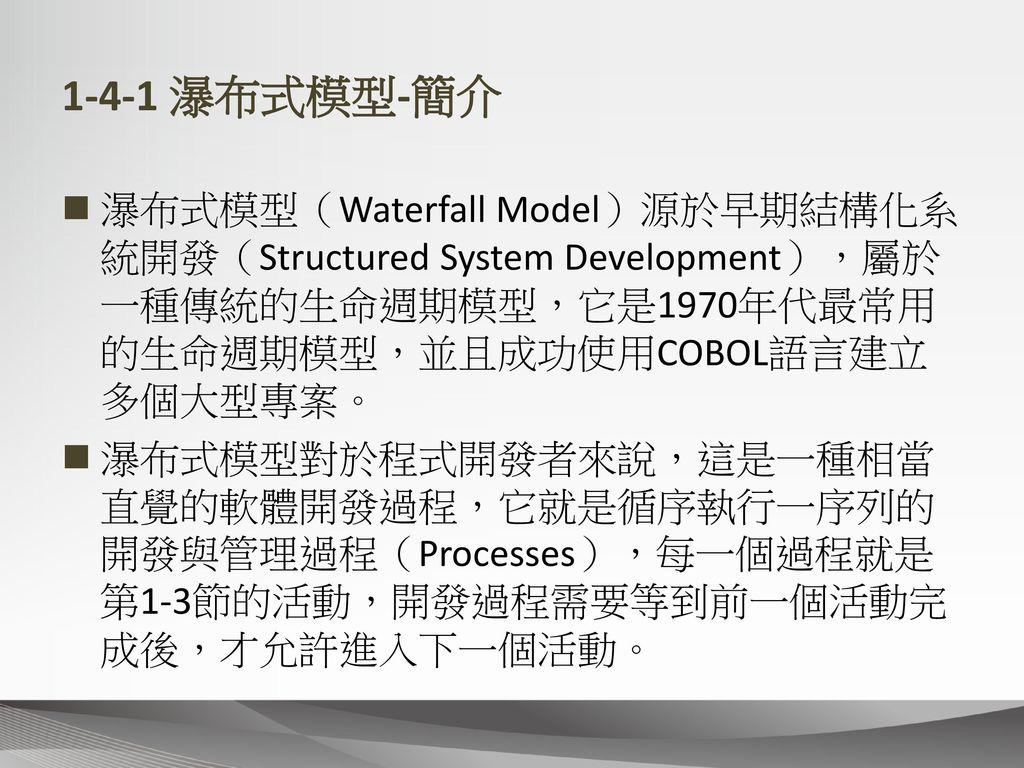 1-4-1 瀑布式模型-簡介 瀑布式模型(Waterfall Model)源於早期結構化系統開發(Structured System Development),屬於一種傳統的生命週期模型,它是1970年代最常用的生命週期模型,並且成功使用COBOL語言建立多個大型專案。