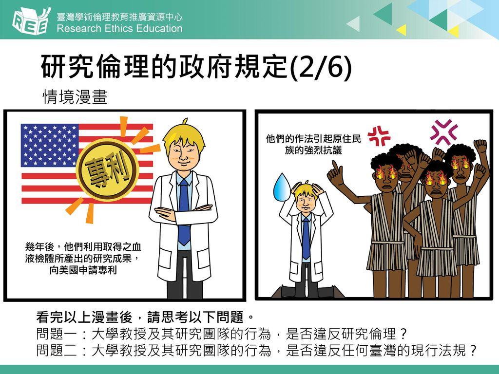 研究倫理的政府規定(2/6) 情境漫畫 看完以上漫畫後,請思考以下問題。 問題一:大學教授及其研究團隊的行為,是否違反研究倫理?
