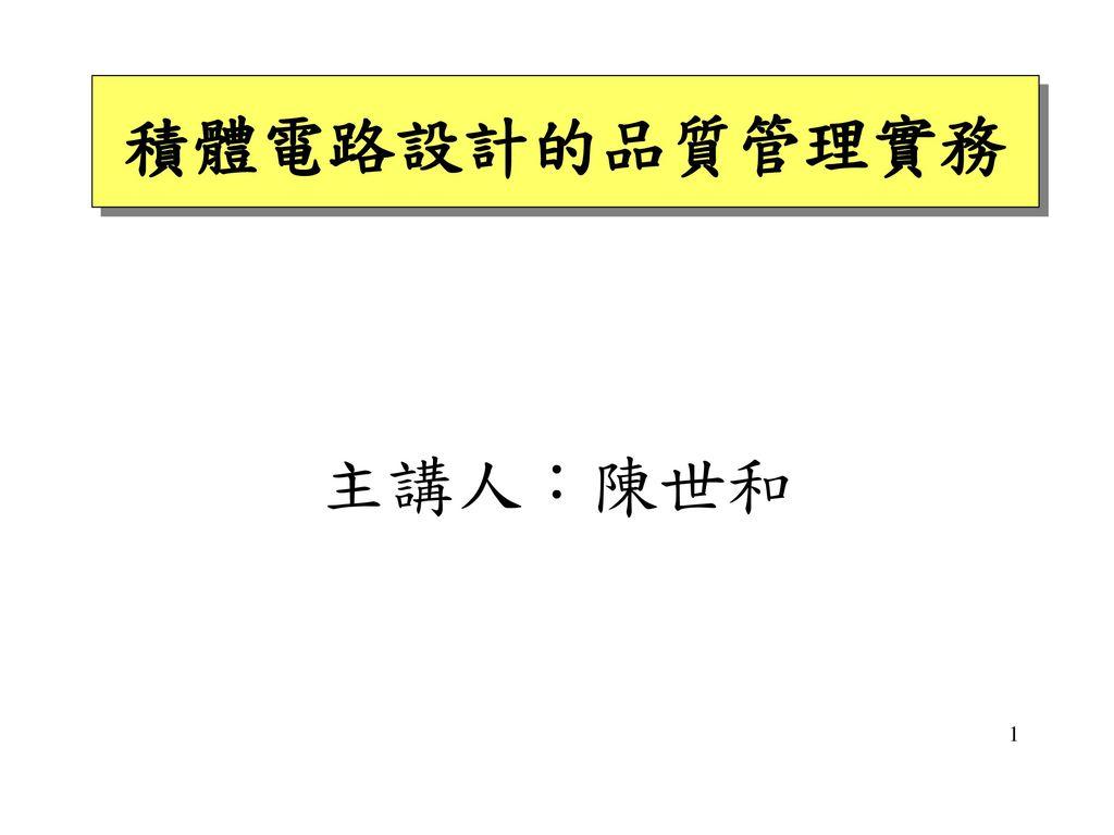 積體電路設計的品質管理實務 主講人:陳世和