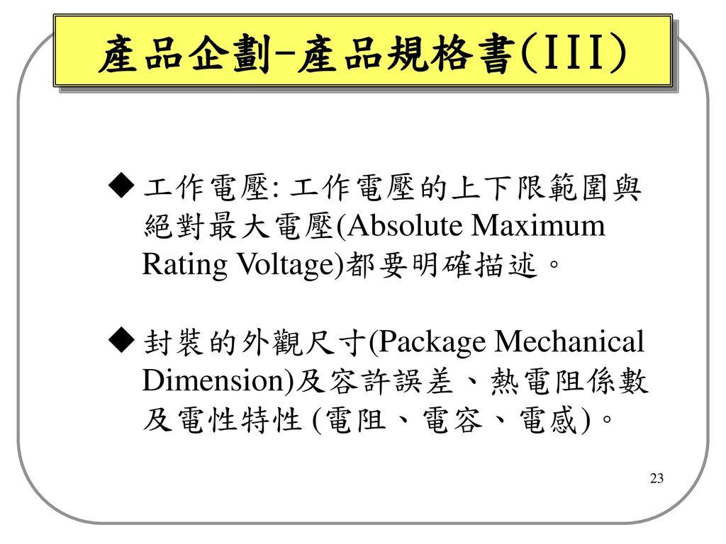 產品企劃-產品規格書(III) 工作電壓: 工作電壓的上下限範圍與絕對最大電壓(Absolute Maximum Rating Voltage)都要明確描述。 封裝的外觀尺寸(Package Mechanical Dimension)及容許誤差、熱電阻係數及電性特性 (電阻、電容、電感)。