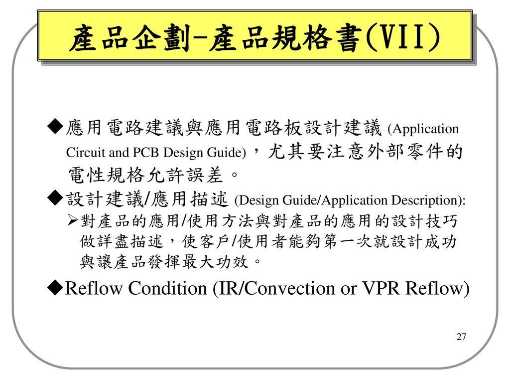產品企劃-產品規格書(VII) 應用電路建議與應用電路板設計建議 (Application Circuit and PCB Design Guide),尤其要注意外部零件的 電性規格允許誤差。 設計建議/應用描述 (Design Guide/Application Description):