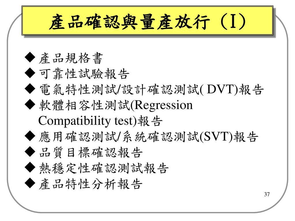 產品確認與量產放行 (I) 產品規格書 可靠性試驗報告 電氣特性測試/設計確認測試( DVT)報告