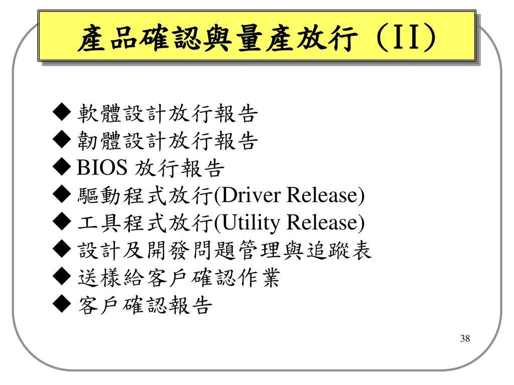 產品確認與量產放行 (II) 軟體設計放行報告 韌體設計放行報告 BIOS 放行報告 驅動程式放行(Driver Release)