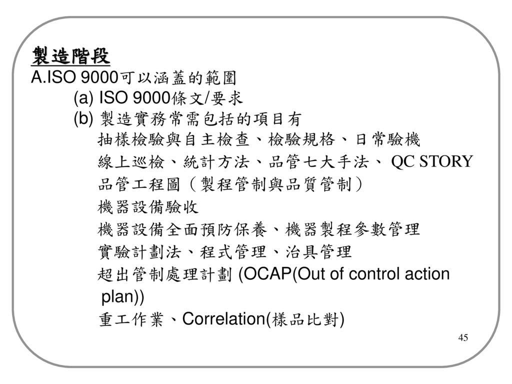 製造階段 A.ISO 9000可以涵蓋的範圍 (a) ISO 9000條文/要求 (b) 製造實務常需包括的項目有