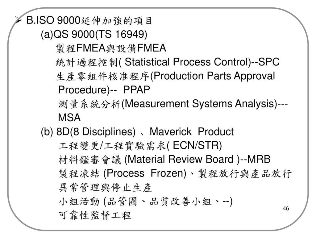 B.ISO 9000延伸加強的項目 (a)QS 9000(TS 16949) 製程FMEA與設備FMEA. 統計過程控制( Statistical Process Control)--SPC. 生產零組件核准程序(Production Parts Approval.