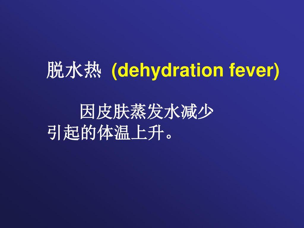 脱水热 (dehydration fever) 因皮肤蒸发水减少 引起的体温上升。