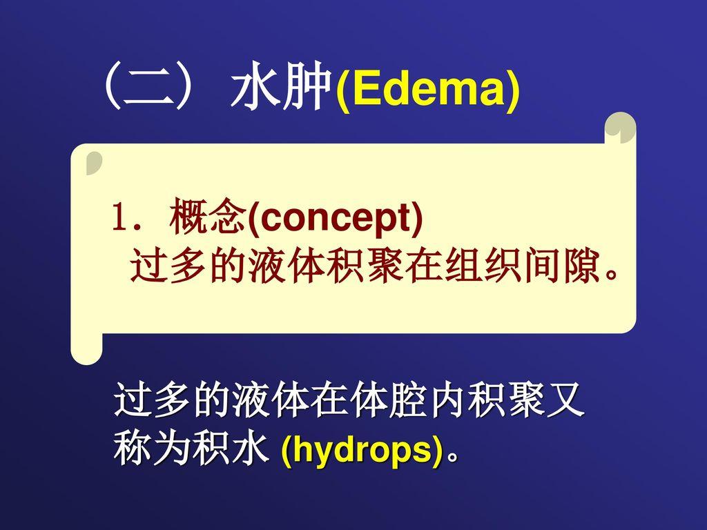 (二) 水肿(Edema) 1.概念(concept) 过多的液体积聚在组织间隙。 过多的液体在体腔内积聚又 称为积水 (hydrops)。
