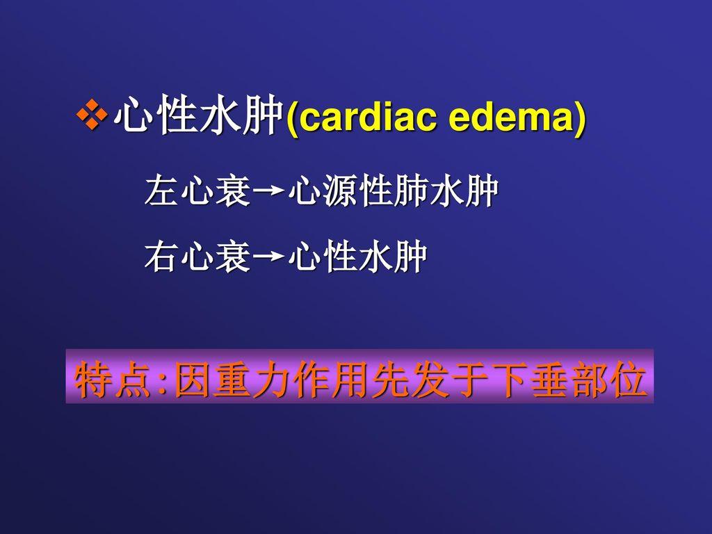 心性水肿(cardiac edema) 左心衰→心源性肺水肿 右心衰→心性水肿