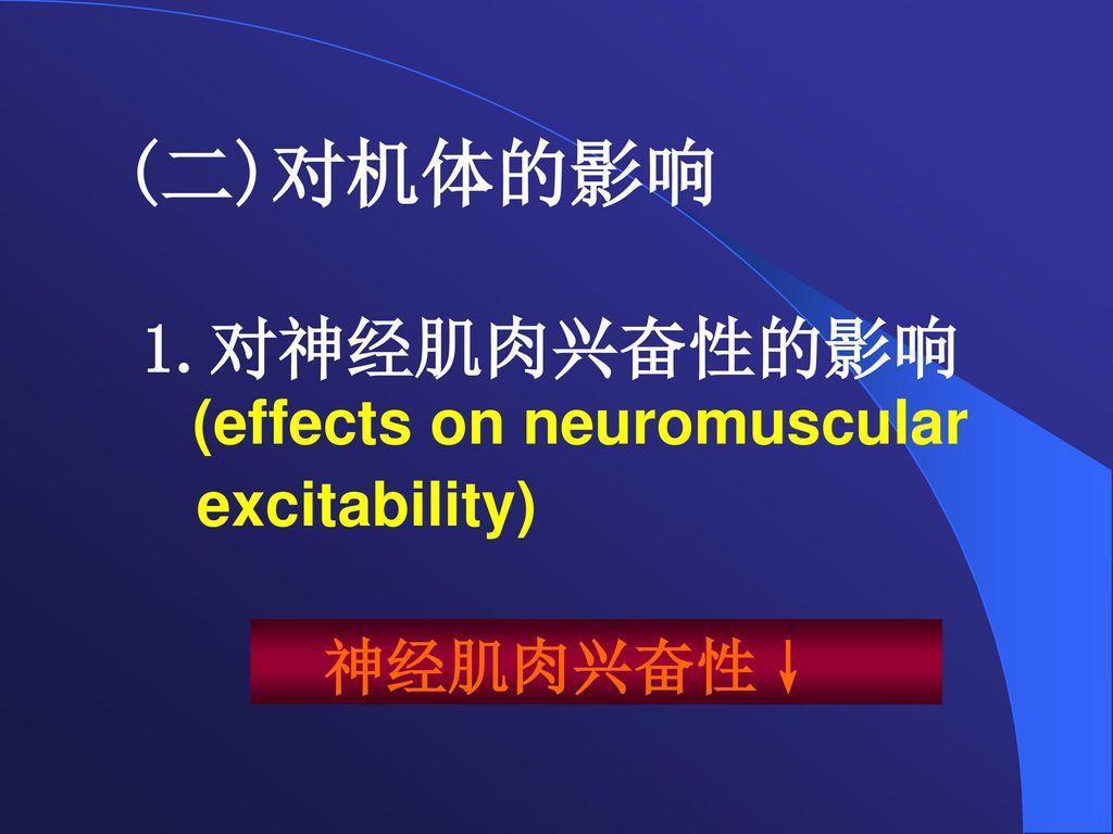 (二)对机体的影响 对神经肌肉兴奋性的影响 (effects on neuromuscular excitability) 神经肌肉兴奋性↓
