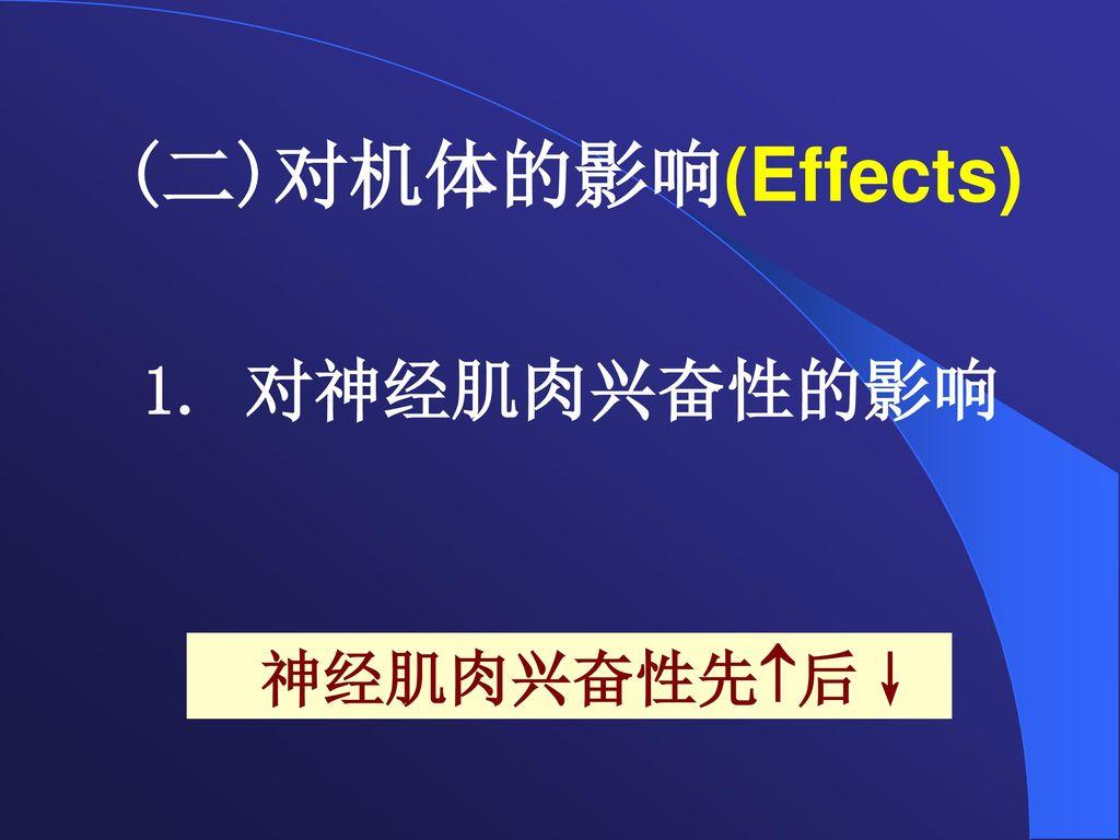 (二)对机体的影响(Effects) 1. 对神经肌肉兴奋性的影响 神经肌肉兴奋性先后↓