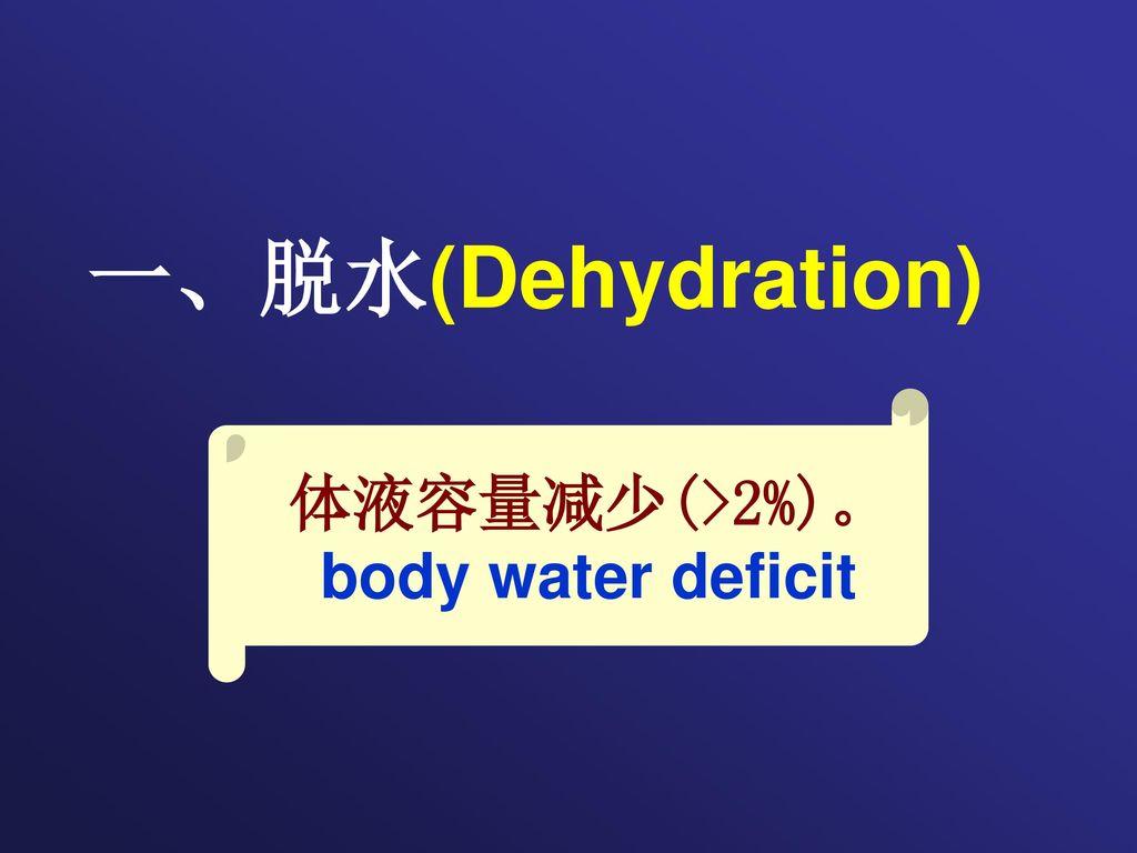 一、脱水(Dehydration) 体液容量减少(>2%)。 body water deficit