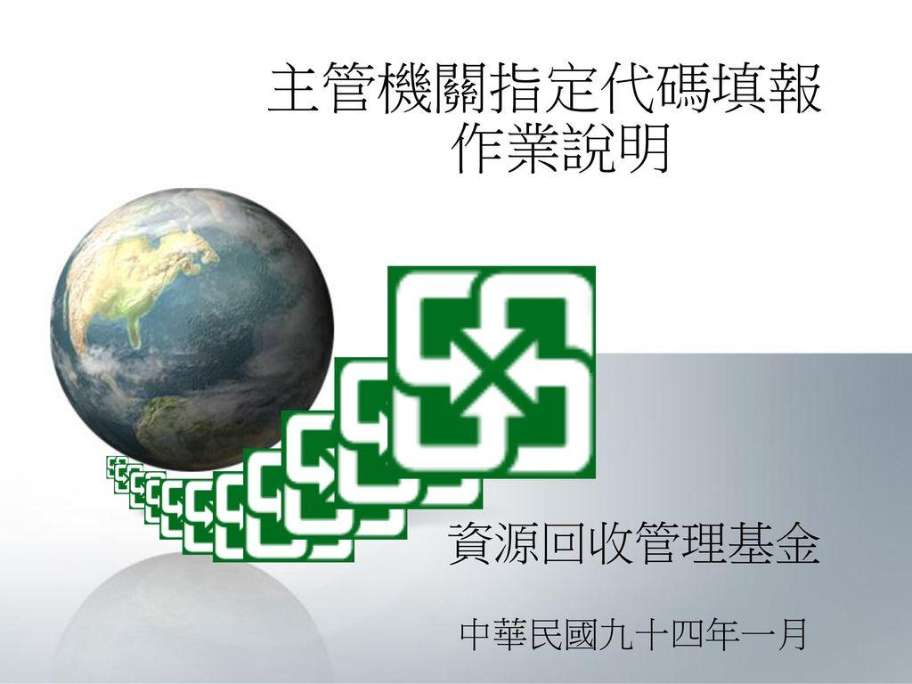 主管機關指定代碼填報作業說明 資源回收管理基金 中華民國九十四年一月