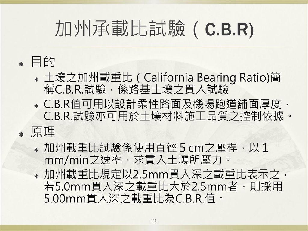 加州承載比試驗(C.B.R) 目的. 土壤之加州載重比(California Bearing Ratio)簡稱C.B.R.試驗,係路基土壤之貫入試驗. C.B.R值可用以設計柔性路面及機場跑道舖面厚度,C.B.R.試驗亦可用於土壤材料施工品質之控制依據。