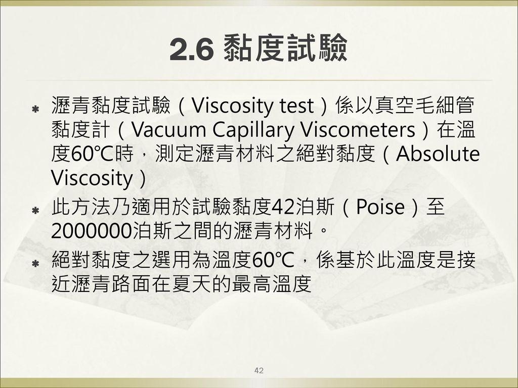 2.6 黏度試驗 瀝青黏度試驗(Viscosity test)係以真空毛細管黏度計(Vacuum Capillary Viscometers)在溫度60℃時,測定瀝青材料之絕對黏度(Absolute Viscosity)