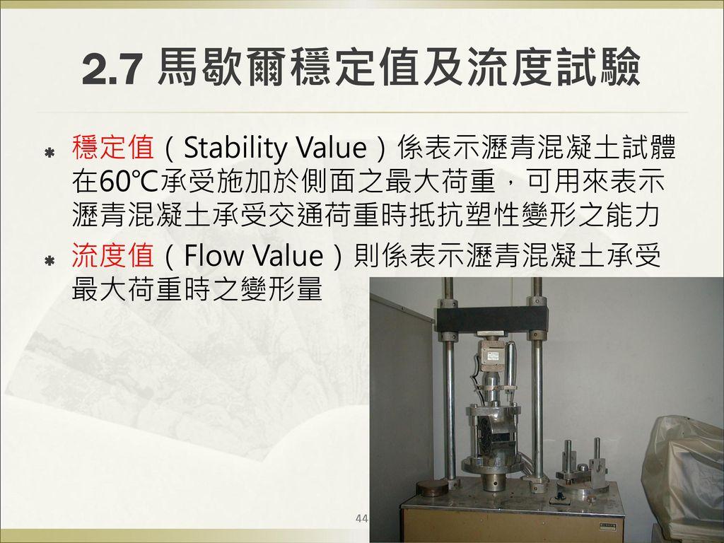 2.7 馬歇爾穩定值及流度試驗 穩定值(Stability Value)係表示瀝青混凝土試體在60℃承受施加於側面之最大荷重,可用來表示瀝青混凝土承受交通荷重時抵抗塑性變形之能力.