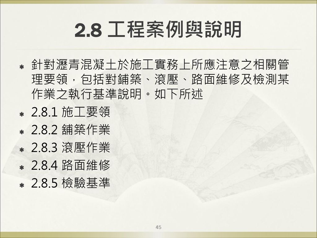 2.8 工程案例與說明 針對瀝青混凝土於施工實務上所應注意之相關管理要領,包括對鋪築、滾壓、路面維修及檢測某作業之執行基準說明。如下所述