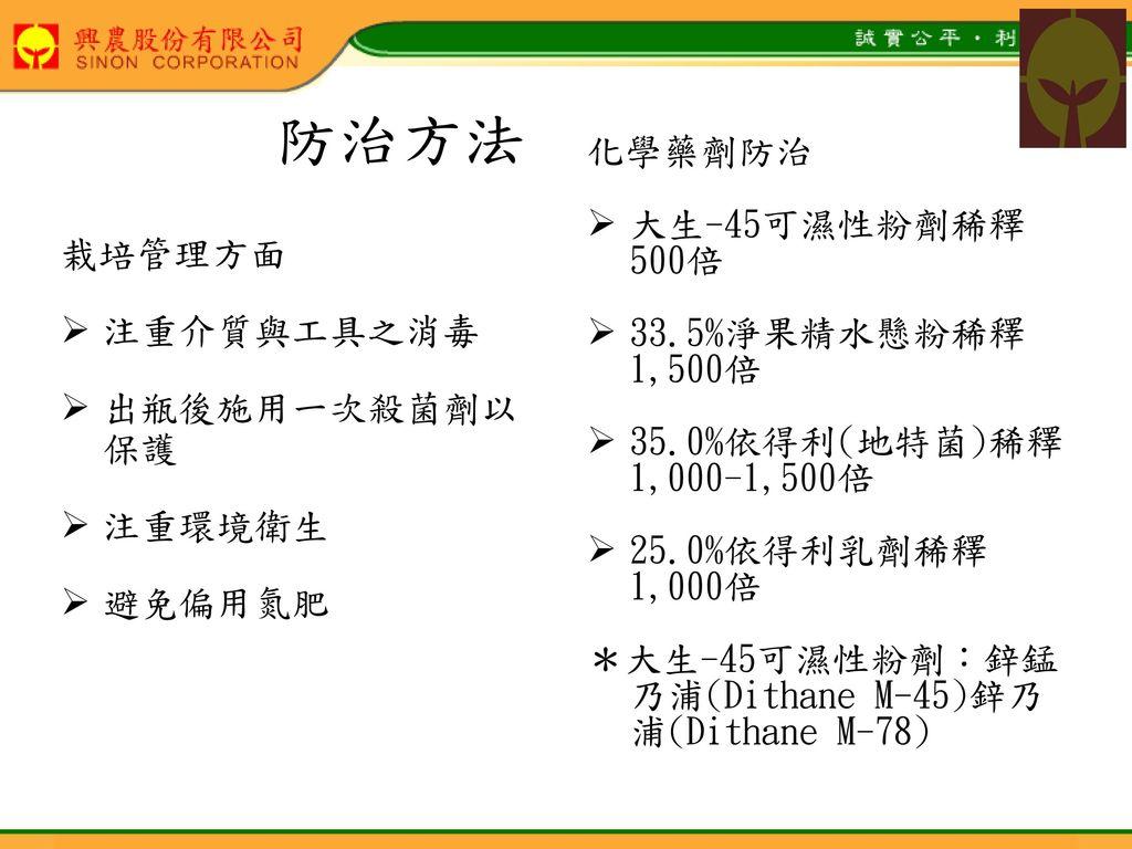 防治方法 化學藥劑防治 大生-45可濕性粉劑稀釋 500倍 33.5%淨果精水懸粉稀釋 1,500倍 栽培管理方面 注重介質與工具之消毒