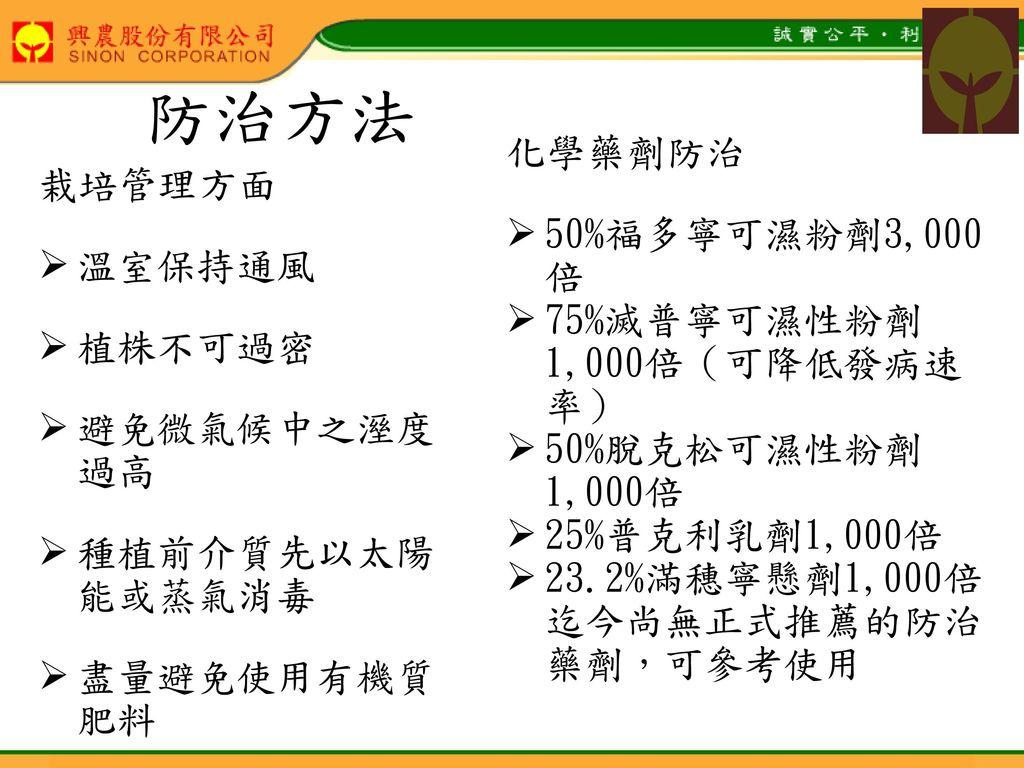 防治方法 化學藥劑防治 50%福多寧可濕粉劑3,000 倍 栽培管理方面 溫室保持通風 75%滅普寧可濕性粉劑1,000倍(可降低發病速率)