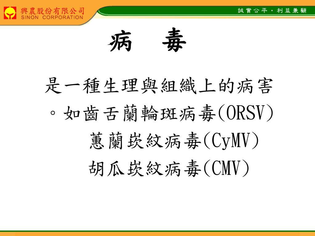 病 毒 是一種生理與組織上的病害 。如齒舌蘭輪斑病毒(ORSV) 蕙蘭崁紋病毒(CyMV) 胡瓜崁紋病毒(CMV)