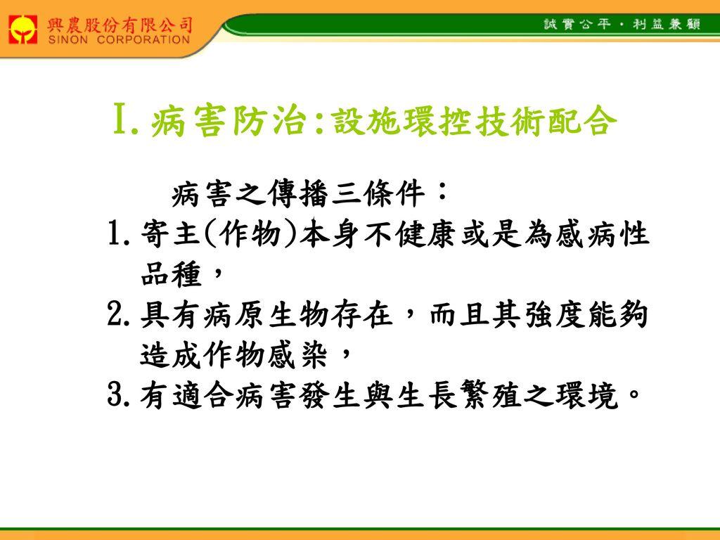 I.病害防治:設施環控技術配合 病害之傳播三條件: 1.寄主(作物)本身不健康或是為感病性 品種, 2.具有病原生物存在,而且其強度能夠