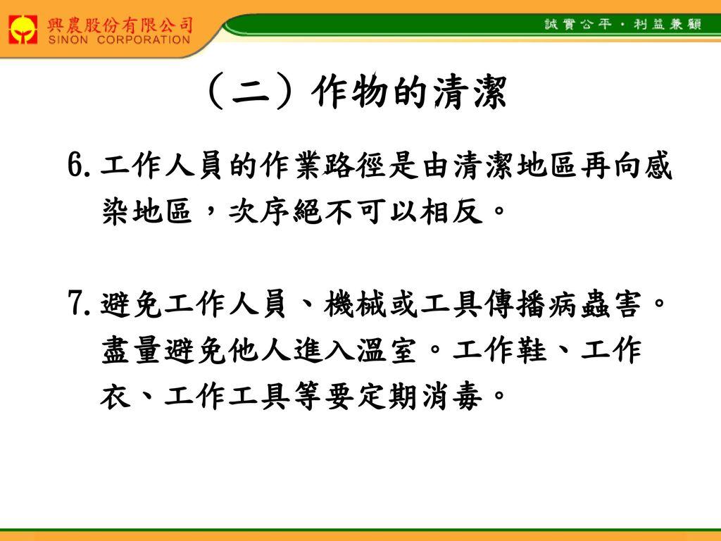 (二)作物的清潔 6.工作人員的作業路徑是由清潔地區再向感 染地區,次序絕不可以相反。 7.避免工作人員、機械或工具傳播病蟲害。