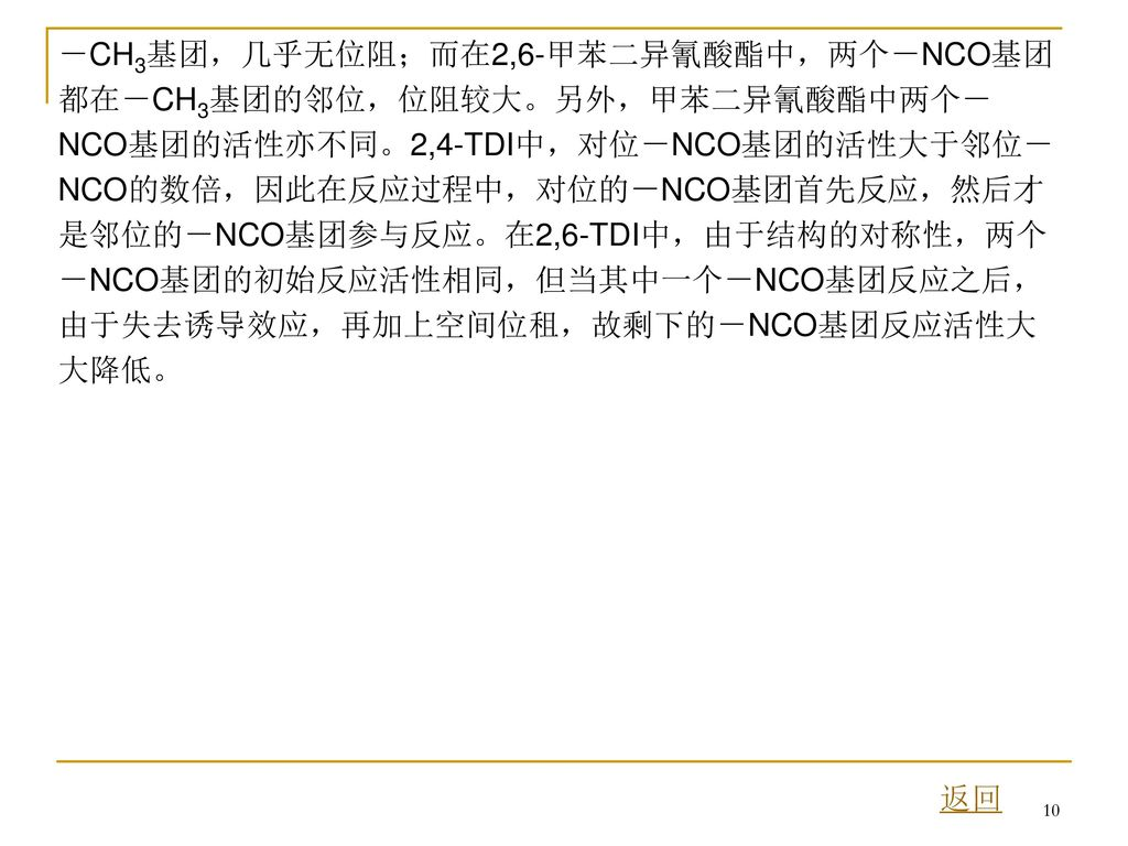 -CH3基团,几乎无位阻;而在2,6-甲苯二异氰酸酯中,两个-NCO基团都在-CH3基团的邻位,位阻较大。另外,甲苯二异氰酸酯中两个-NCO基团的活性亦不同。2,4-TDI中,对位-NCO基团的活性大于邻位-NCO的数倍,因此在反应过程中,对位的-NCO基团首先反应,然后才是邻位的-NCO基团参与反应。在2,6-TDI中,由于结构的对称性,两个-NCO基团的初始反应活性相同,但当其中一个-NCO基团反应之后,由于失去诱导效应,再加上空间位租,故剩下的-NCO基团反应活性大大降低。