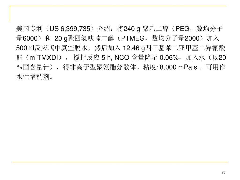 美国专利(US 6,399,735)介绍:将240 g 聚乙二醇(PEG,数均分子量6000)和 20 g聚四氢呋喃二醇(PTMEG,数均分子量2000)加入500ml反应瓶中真空脱水,然后加入 12.46 g四甲基苯二亚甲基二异氰酸酯(m-TMXDI)。 搅拌反应 5 h, NCO 含量降至 0.06%,加入水(以20%固含量计),得非离子型聚氨酯分散体。粘度: 8,000 mPa.s 。可用作水性增稠剂。