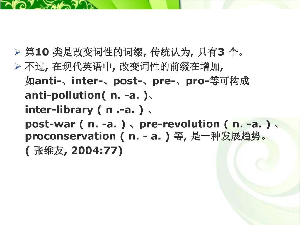 第10 类是改变词性的词缀, 传统认为, 只有3 个。 不过, 在现代英语中, 改变词性的前缀在增加, 如anti-、inter-、post-、pre-、pro-等可构成. anti-pollution( n. -a. )、